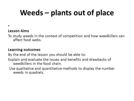 Weeds – plants out of place Lesson Aims To study weeds in the context of competition and how weedkillers can affect food webs. Learning outcomes By the.