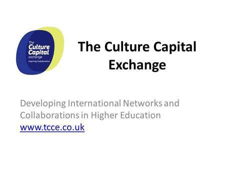 The Culture Capital Exchange Developing International Networks and Collaborations in Higher Education www.tcce.co.uk www.tcce.co.uk.