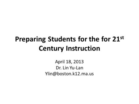 Preparing Students for the for 21 st Century Instruction April 18, 2013 Dr. Lin Yu-Lan