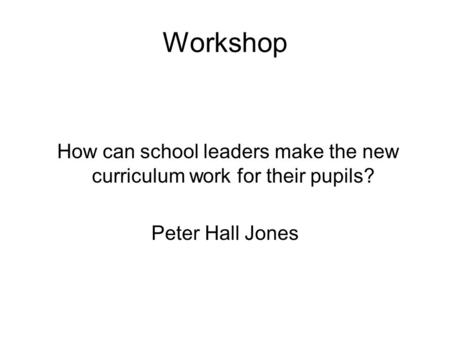 Workshop How can school leaders make the new curriculum work for their pupils? Peter Hall Jones.