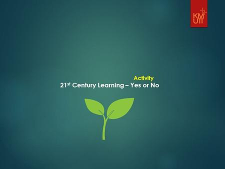 Activity 21 st Century Learning – Yes or No. 1. 21 st century approach to learning and teaching is just a set of theories, can't be implemented. Voted:0.