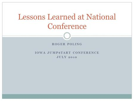 ROGER POLING IOWA JUMP$TART CONFERENCE JULY 2010 Lessons Learned at National Conference.