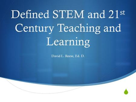  Defined STEM and 21 st Century Teaching and Learning David L. Reese, Ed. D.