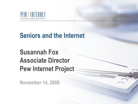 Seniors and the Internet Susannah Fox Associate Director Pew Internet Project November 14, 2006.