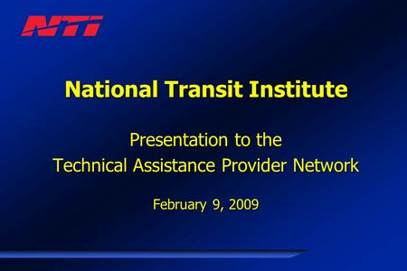 National Transit Institute Presentation to the Technical Assistance Provider Network February 9, 2009.