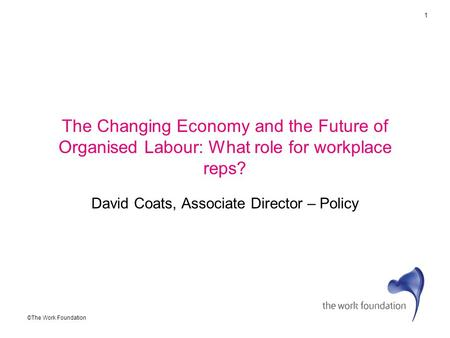 1 ©The Work Foundation The Changing Economy and the Future of Organised Labour: What role for workplace reps? David Coats, Associate Director – Policy.