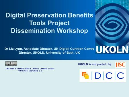 UKOLN is supported by: Digital Preservation Benefits Tools Project Dissemination Workshop Dr Liz Lyon, Associate Director, UK Digital Curation Centre Director,