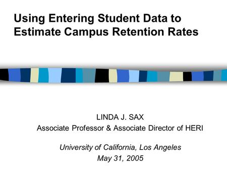 Using Entering Student Data to Estimate Campus Retention Rates LINDA J. SAX Associate Professor & Associate Director of HERI University of California,