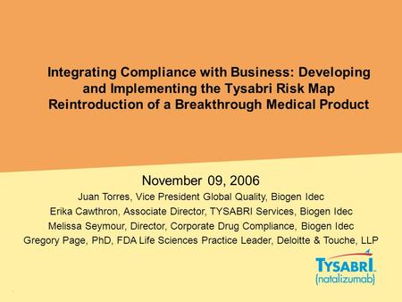 Integrating Compliance with Business: Developing and Implementing the Tysabri Risk Map Reintroduction of a Breakthrough Medical Product November 09, 2006.