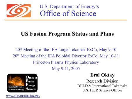 U.S. Department of Energy's Office of Science 20 th Meeting of the IEA Large Tokamak ExCo, May 9-10 20 th Meeting of the IEA Poloidal Divertor ExCo, May.