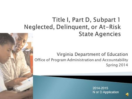 Virginia Department of Education Office of Program Administration and Accountability Spring 2014 2014-2015 N or D Application.