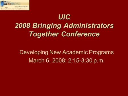 UIC 2008 Bringing Administrators Together Conference Developing New Academic Programs March 6, 2008; 2:15-3:30 p.m.