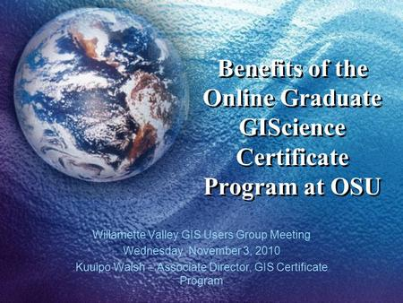Benefits of the Online Graduate GIScience Certificate Program at OSU Willamette Valley GIS Users Group Meeting Wednesday, November 3, 2010 Kuuipo Walsh.