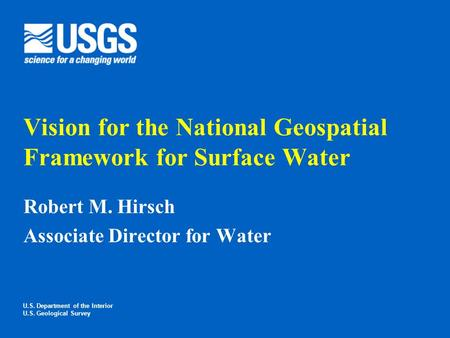 Vision for the National Geospatial Framework for Surface Water Robert M. Hirsch Associate Director for Water U.S. Department of the Interior U.S. Geological.