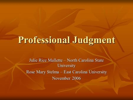 Professional Judgment Julie Rice Mallette – North Carolina State University Rose Mary Stelma – East Carolina University November 2006.