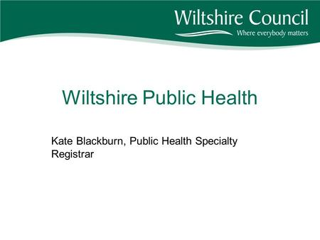 Wiltshire Public Health Kate Blackburn, Public Health Specialty Registrar.