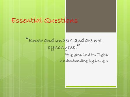 "Essential Questions ""Know and understand are not synonyms."" Wiggins and McTighe, Understanding by Design."