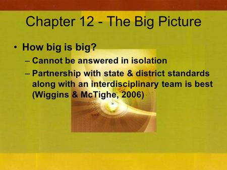 Chapter 12 - The Big Picture How big is big? –Cannot be answered in isolation –Partnership with state & district standards along with an interdisciplinary.