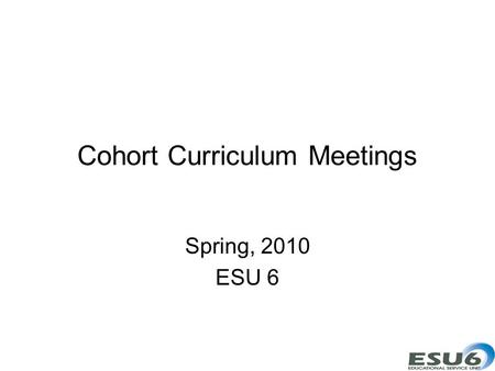 Cohort Curriculum Meetings Spring, 2010 ESU 6. Goals Participants will develop curriculum products. Participants will design collaboration networks.