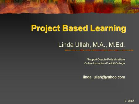 L. Ullah Project Based Learning Linda Ullah, M.A., M.Ed. Support Coach--Friday Institute Online Instructor--Foothill College