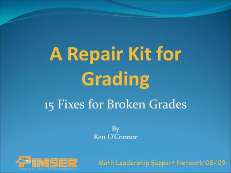 Math Leadership Support Network '08-'09 A Repair Kit for Grading 15 Fixes for Broken Grades By Ken O'Connor.