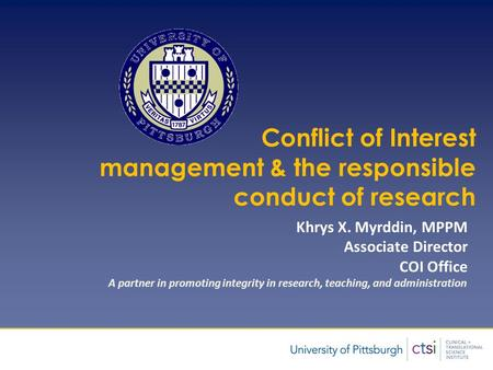 Presentation Title Author Conflict of Interest management & the responsible conduct of research Khrys X. Myrddin, MPPM Associate Director COI Office A.