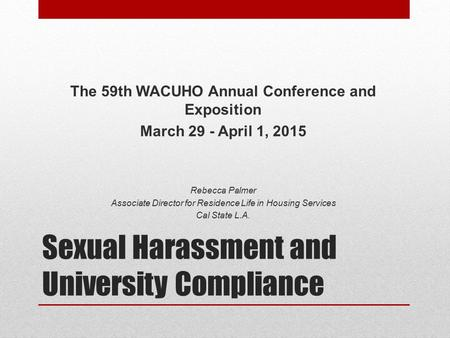 Sexual Harassment and University Compliance The 59th WACUHO Annual Conference and Exposition March 29 - April 1, 2015 Rebecca Palmer Associate Director.