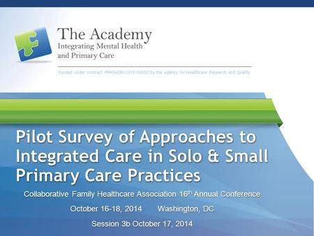 Funded under contract #HHSA290-2010-00002i by the Agency for Healthcare Research and Quality Pilot Survey of Approaches to Integrated Care in Solo & Small.