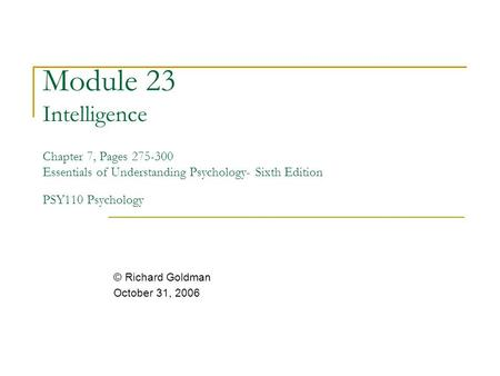 Module 23 Intelligence Chapter 7, Pages 275-300 Essentials of Understanding Psychology- Sixth Edition PSY110 Psychology © Richard Goldman October 31,