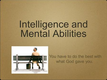 Intelligence and Mental Abilities You have to do the best with what God gave you.