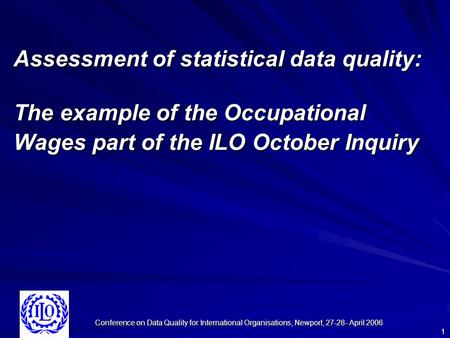 Conference on Data Quality for International Organisations, Newport, 27-28- April 2006 1 Assessment of statistical data quality: The example of the Occupational.