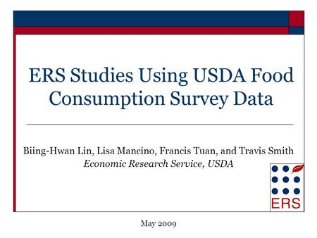 ERS Studies Using USDA Food Consumption Survey Data Biing-Hwan Lin, Lisa Mancino, Francis Tuan, and Travis Smith Economic Research Service, USDA May 2009.