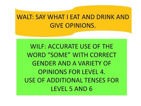 "WALT: SAY WHAT I EAT AND DRINK AND GIVE OPINIONS. WILF: ACCURATE USE OF THE WORD ""SOME"" WITH CORRECT GENDER AND A VARIETY OF OPINIONS FOR LEVEL 4. USE."