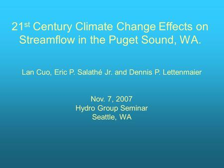21 st Century Climate Change Effects on Streamflow in the Puget Sound, WA. Lan Cuo, Eric P. Salathé Jr. and Dennis P. Lettenmaier Nov. 7, 2007 Hydro Group.
