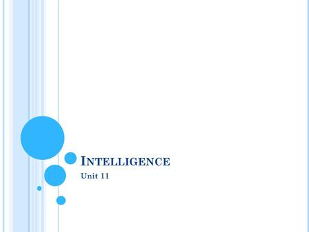 I NTELLIGENCE Unit 11. W HAT IS I NTELLIGENCE ?  Intelligence  ability to learn from experience, solve problems, and use knowledge to adapt to new situations.