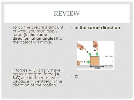 REVIEW To do the greatest amount of work, you must apply force (in the same direction, at an angle) that the object will move. If forces A, B, and C have.