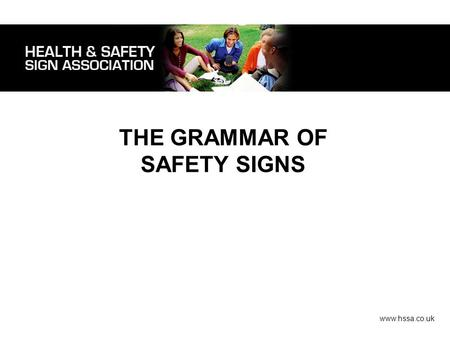 THE GRAMMAR OF SAFETY SIGNS www.hssa.co.uk. Legislation. Safety signs should be placed/posted whenever there is a risk that cannot be controlled by any.