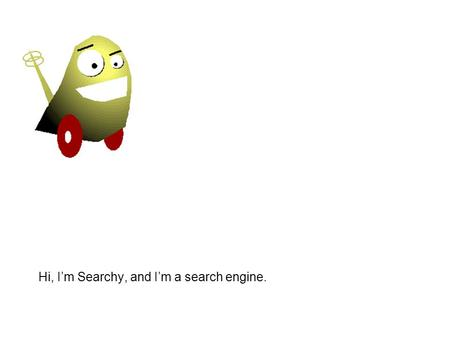 Hi, I'm Searchy, and I'm a search engine.. My Job and Your Job.
