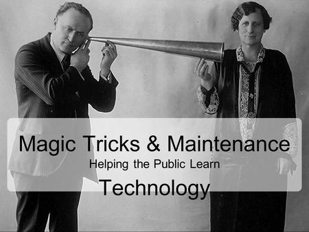 Magic Tricks & Maintenance Helping the Public Learn Technology.