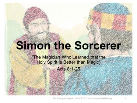 (The Magician Who Learned that the Holy Spirit is Better than Magic) Acts 8:1-25 The Stoning of Stephen - Acts 8:1-25 www.missionbibleclass.org1 Simon.