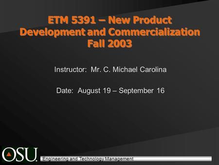 Engineering and Technology Management ETM 5391 – New Product Development and Commercialization Fall 2003 Instructor: Mr. C. Michael Carolina Date: August.