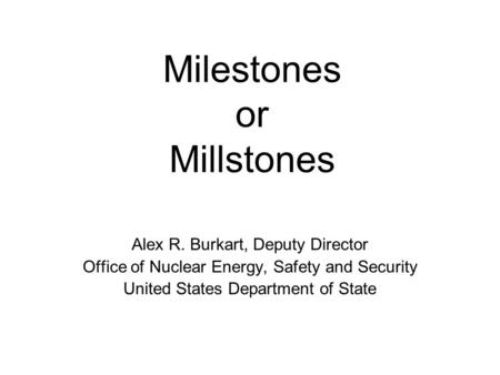 Milestones or Millstones Alex R. Burkart, Deputy Director Office of Nuclear Energy, Safety and Security United States Department of State.