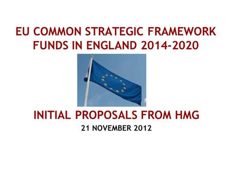 EU COMMON STRATEGIC FRAMEWORK FUNDS IN ENGLAND 2014-2020 INITIAL PROPOSALS FROM HMG 21 NOVEMBER 2012.