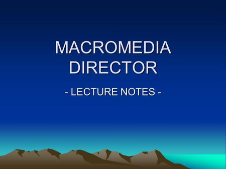 MACROMEDIA DIRECTOR - LECTURE NOTES -. INTRODUCTION Macromedia Director 8.5 is the best selling multimedia authoring program and leading tool for creating.