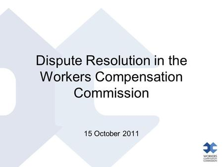 Dispute Resolution in the Workers Compensation Commission 15 October 2011.