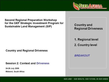 OUR LAND – OUR WEALTH, OUR FUTURE, IN OUR HANDS 24-26 July 2006 Midrand, South Africa Country and Regional Driveness 1. Regional level 2. Country level.