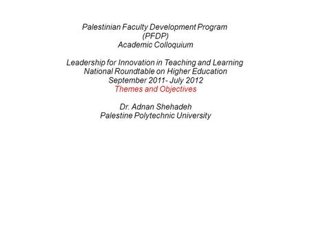 Palestinian Faculty Development Program (PFDP) Academic Colloquium Leadership for Innovation in Teaching and Learning National Roundtable on Higher Education.