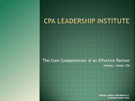 The Core Competencies of an Effective Partner Timothy I. Michel, CPA M ICHEL CONSULTING GROUP LLC Creating Practice Value.