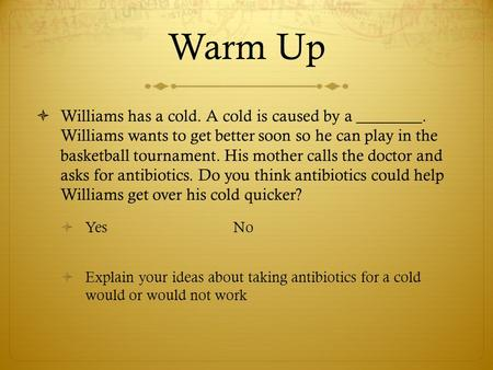 Warm Up  Williams has a cold. A cold is caused by a ________. Williams wants to get better soon so he can play in the basketball tournament. His mother.