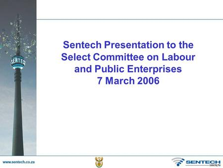 Sentech Presentation to the Select Committee on Labour and Public Enterprises 7 March 2006.